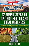 12 Simple Steps to Optimal Health and Total Wellness Your Ultimate Guide to Physical, Financial, and Personal Wellness!