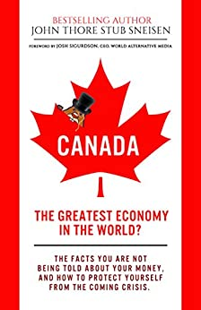 Canada, The Greatest Economy In The World?: The Facts You Are Not Being Told About Your Money. And How To Protect Yourself From The Coming Crises. (Economic World Overview Book 1) by [Stub Sneisen, John Thore]
