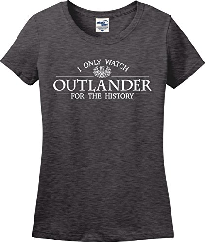 I Only Watch Outlander For The History Funny Ladies T-Shirt (S-3X) (Ladies Medium, Dark Heather)