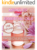 Essential Oils: Miracles Of Essential Oils: The complete guide on how to use essential oils to heal the body, mind and treat your skin, hair and fight anxiety & depression