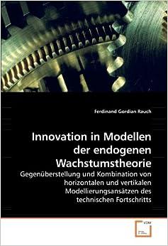 Innovation in Modellen der endogenen Wachstumstheorie: Gegenüberstellung und Kombination von horizontalen und vertikalen Modellierungsansätzen des technischen Fortschritts