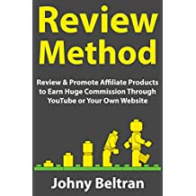 Review Method (Create an Affiliate Marketing Business 2018): Review & Promote Affiliate Products to Earn Huge Commission Through YouTube or Your Own Website