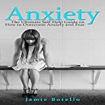 Anxiety: The Ultimate Self-Help Guide on How to Overcome Anxiety and Fear | Jamie Botello