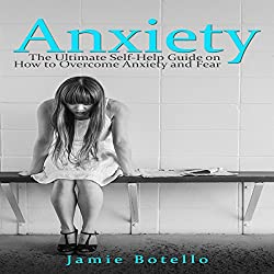 Anxiety: The Ultimate Self-Help Guide on How to Overcome Anxiety and Fear