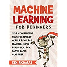 Machine Learning: For Beginners – Your Comprehensive Guide For Markov Models, Reinforced Learning, Model Evaluation, SVM, Naïves Bayes Classifier