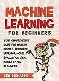 Machine Learning: For Beginners - Your Comprehensive Guide For Markov Models, Reinforced Learning, Model Evaluation, SVM, Naïves Bayes Classifier