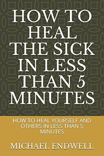 HOW TO HEAL THE SICK IN LESS THAN 5 MINUTES: HOW TO HEAL YOURSELF AND OTHERS IN LESS THAN 5 MINUTES ebook