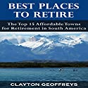Best Places to Retire: The Top 15 Affordable Towns for Retirement in South America: Retirement Books Audiobook by Clayton Geoffreys Narrated by Josh Ray
