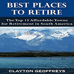 Best Places to Retire: The Top 15 Affordable Towns for Retirement in South America