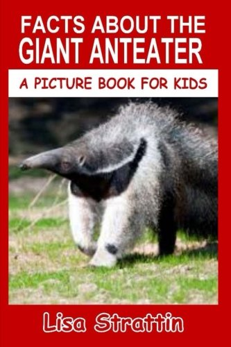 Facts About The Giant Anteater (A Picture Book For Kids) (Volume 56)