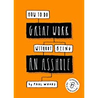 How to Do Great Work Without Being an Asshole: (Guides for Creative Industries)