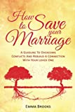 How To Save Your Marriage - A Guideline To Overcome Conflicts And Rebuild A Connection With Your Loved One