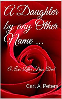 A Daughter by any Other Name .: A Love Letter From Dad by [Peters, Carl A.]