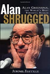 Alan Shrugged: The Life and Times of Alan Greenspan, the World's Most Powerful Banker