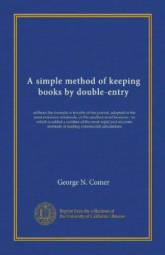 Double Entry Journal (A simple method of keeping books by double-entry: without the formula or trouble of the journal, adapted to the most extensive wholesale, or the ... methods of making commercial calculations)