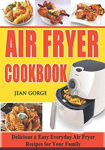 Air Fryer Cookbook: Delicious & Easy Everyday Air Fryer Recipes For Your Family by Jean Gorge