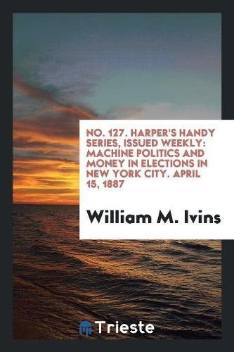 No. 127. Harper's Handy Series, Issued Weekly: Machine Politics and Money in Elections in New York City. April 15, 1887 pdf