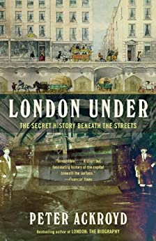 London Under: The Secret History Beneath the Streets by [Ackroyd, Peter]