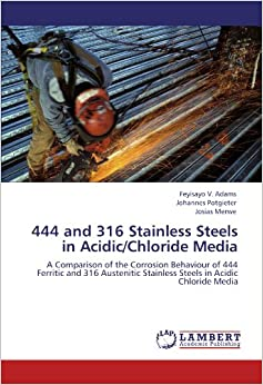 Book 444 and 316 Stainless Steels in Acidic/Chloride Media: A Comparison of the Corrosion Behaviour of 444 Ferritic and 316 Austenitic Stainless Steels in Acidic Chloride Media