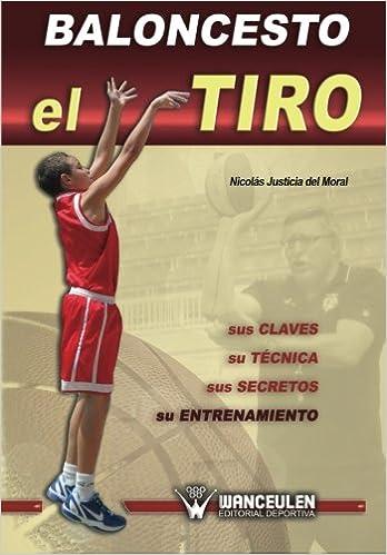 Baloncesto: el tiro : sus claves, su técnica, sus secretos, su entrenamiento: Amazon.es: Nicolás Justicia del Moral: Libros