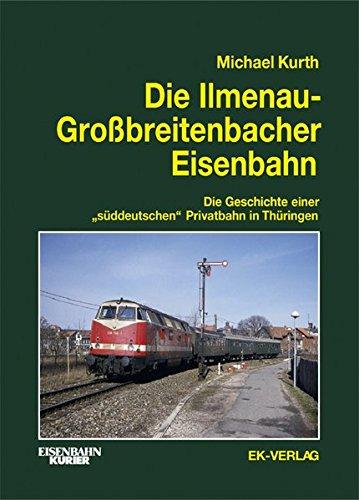 Die Illmenau-Grossbreitenbacher Eisenbahn: Die Geschichte einersüddeutschen Privatbahn in Thüringen