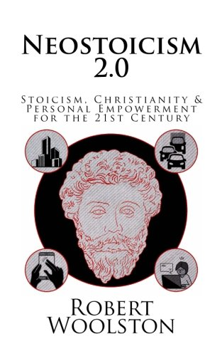 Neostoicism 2.0: Stoicism, Christianity & Personal Empowerment for the 21st Century