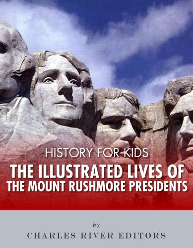 History for Kids: The Illustrated Lives of the Mount Rushmore Presidents - George Washington, Thomas Jefferson, Abraham Lincoln and Theodore - Mount Rushmore Roosevelt Theodore