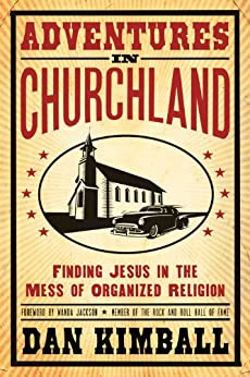 Adventures in Churchland: Finding Jesus in the Mess of Organized Religion by [Kimball, Dan]