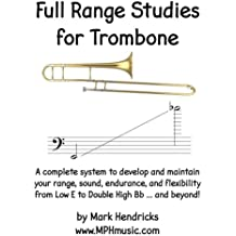 Full Range Studies for Trombone: A complete system to develop and maintain your range, sound, endurance, and flexibility from Low E to Double High Bb ... and beyond!