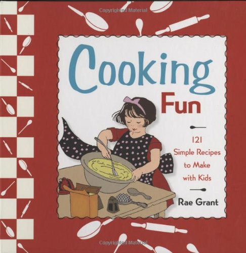 Cooking Fun: 121 Simple Recipes to Make with Kids by Rae Grant