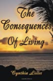 The Consequences of Living, Cynthia Lister, 0595124925