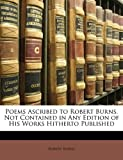 Poems Ascribed to Robert Burns, Not Contained in Any Edition of His Works Hitherto Published, Robert Burns, 1145580521