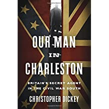 Our Man in Charleston: Britain's Secret Agent in the Civil War South by Christopher Dickey (2015-07-21)