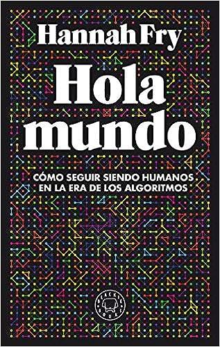 Hola mundo: Cómo seguir siendo humanos en la era de los algoritmos: Amazon.es: Fry, Hannah, Krzywinski, Martin, Ramos Mena, Francisco J.: Libros