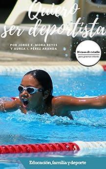 Quiero ser deportista: Educación, familia y deporte. Casos de estudio para generar criterio de [Mora Reyes, Jorge E. , Pérez Aranda, Aurea ]