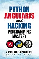 Python AngularJS and Hacking Programming Mastery – A Code Like A Pro Guide Front Cover