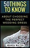 50 Things to Know About Choosing the Perfect Wedding Dress: Everything You Never Thought to Think About Your Dress