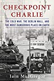 Image of Checkpoint Charlie: The Cold War, The Berlin Wall, and the Most Dangerous Place On Earth