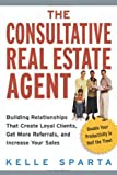 The Consultative Real Estate Agent: Building Relationships That Create Loyal Clients, Get More Referrals, and Increase Your Sales