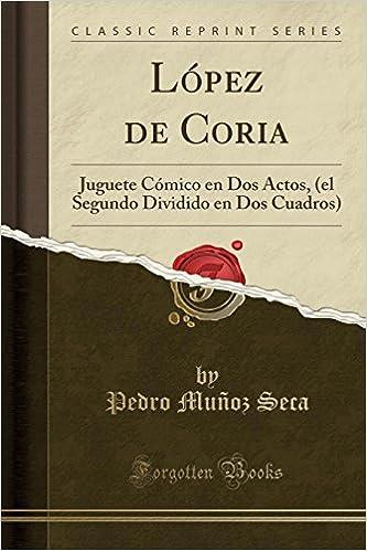 López de Coria: Juguete Cómico en Dos Actos, el Segundo Dividido en Dos Cuadros Classic Reprint: Amazon.es: Pedro Muñoz Seca: Libros