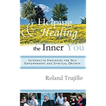 Helping and Healing the Inner You: Integrative Strategies for Self Empowerment and Spiritual Growth