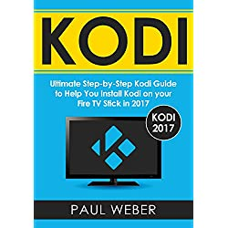Kodi: Ultimate Step-by-Step Kodi Guide to Help You Install Kodi on your Fire TV Stick in 2017