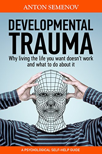 Developmental Trauma: why living the life you want doesn't work, and what to do about it