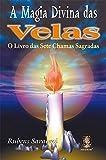 A Magia Divina das Velas. O Livro das Sete Chamas Sagradas