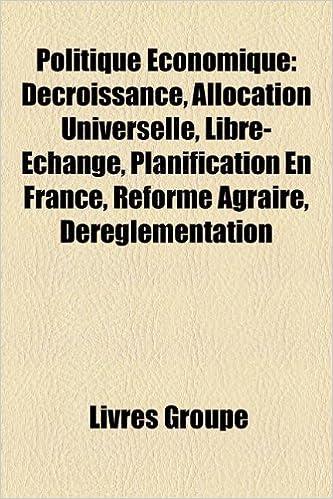 Lire un Politique Economique: Decroissance, Allocation Universelle, Libre-Echange, Planification En France, Reforme Agraire, Dereglementation epub pdf