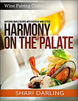 WINE PAIRING CLUB: HARMONY ON THE PALATE: Pairing Simple Recipes with Everyday Wine Styles by [Darling, Shari]