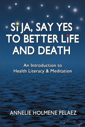 Read Online Si Ja, Say Yes to Better Life and Death: An Introduction to Health Literacy & Meditation pdf epub