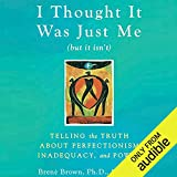 Book cover image for I Thought It Was Just Me (but it isn't): Telling the Truth about Perfectionism, Inadequacy, and Power
