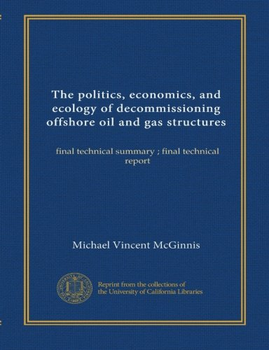 The politics, economics, and ecology of decommissioning offshore oil and gas structures: final technical summary ; final technical report pdf