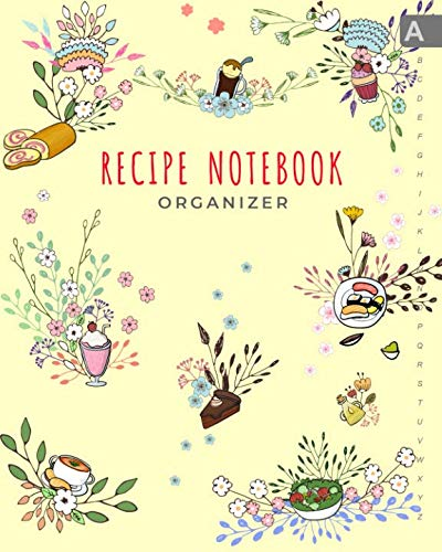 Recipe Notebook Organizer: 8x10 Large Recipe Book to Write In with Alphabetical Tabs   ABC Index Cooking Journal   Food Dessert Floral Design Yellow by Emily Grace